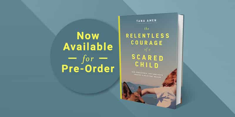 The Relentless Courage of a Scared Child by Tana Amen BSN RN